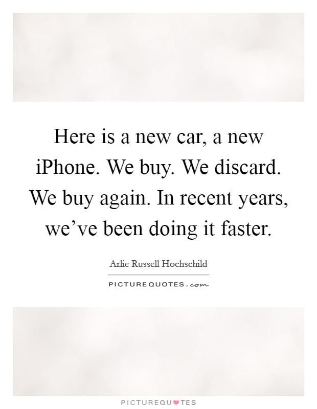 Here is a new car, a new iPhone. We buy. We discard. We buy again. In recent years, we've been doing it faster Picture Quote #1