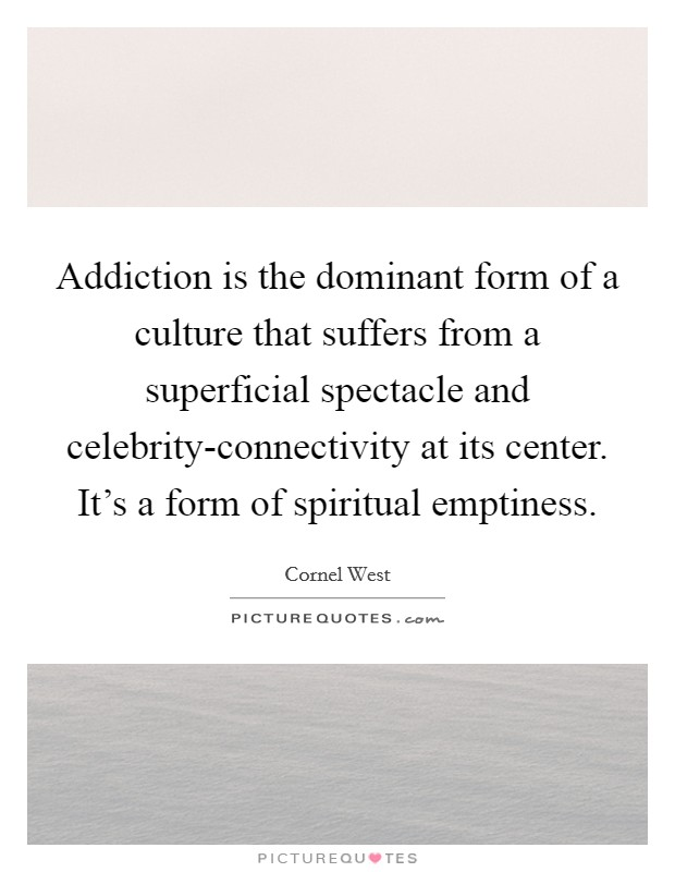 Addiction is the dominant form of a culture that suffers from a superficial spectacle and celebrity-connectivity at its center. It's a form of spiritual emptiness Picture Quote #1