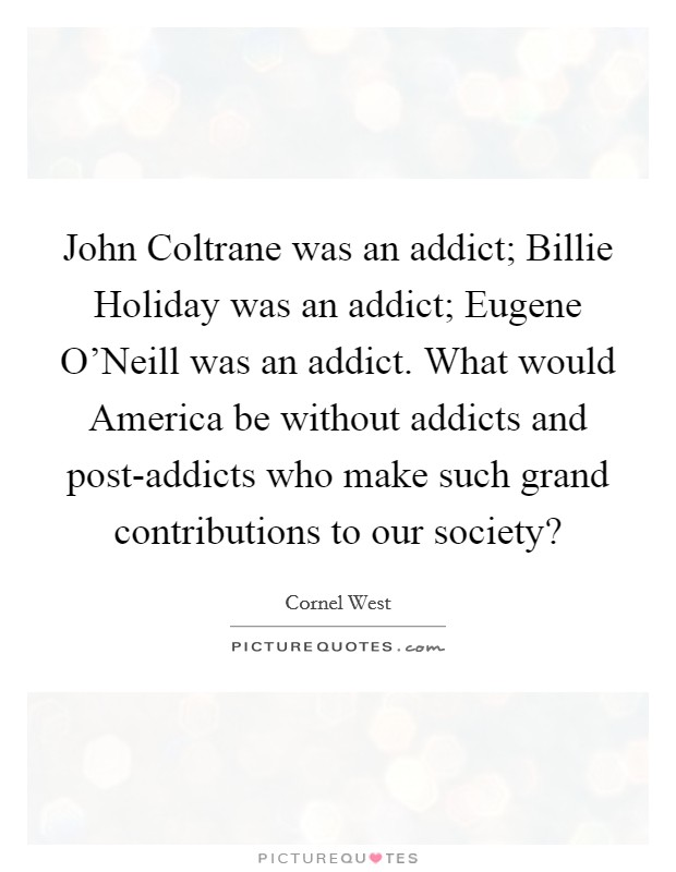 John Coltrane was an addict; Billie Holiday was an addict; Eugene O'Neill was an addict. What would America be without addicts and post-addicts who make such grand contributions to our society? Picture Quote #1