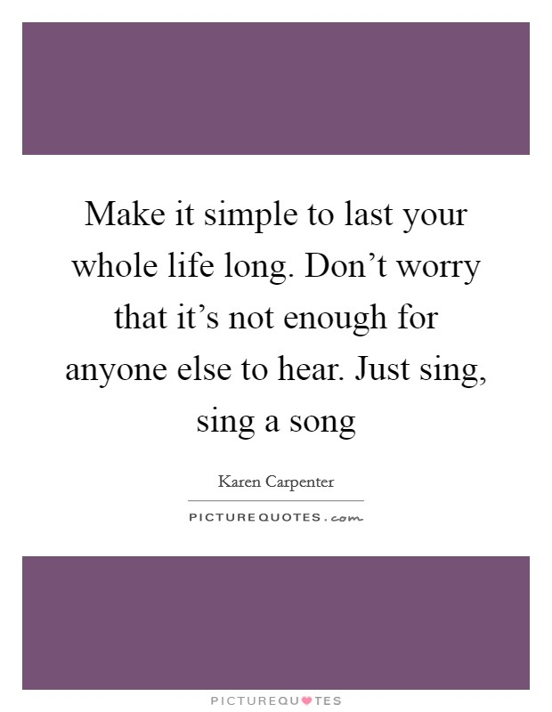 Make it simple to last your whole life long. Don't worry that it's not enough for anyone else to hear. Just sing, sing a song Picture Quote #1