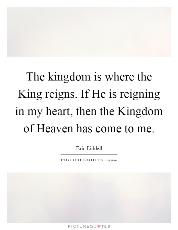The kingdom is where the King reigns. If He is reigning in my heart, then the Kingdom of Heaven has come to me Picture Quote #1