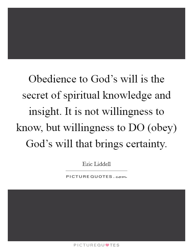 Obedience to God's will is the secret of spiritual knowledge and insight. It is not willingness to know, but willingness to DO (obey) God's will that brings certainty Picture Quote #1