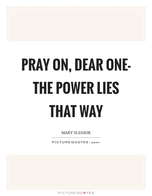 Pray on, dear one- the power lies that way Picture Quote #1