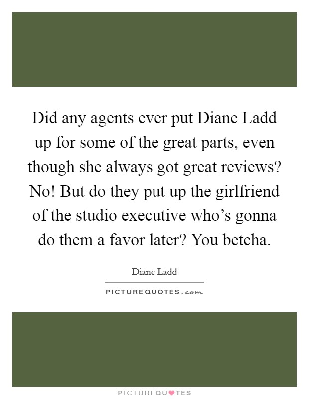 Did any agents ever put Diane Ladd up for some of the great parts, even though she always got great reviews? No! But do they put up the girlfriend of the studio executive who's gonna do them a favor later? You betcha Picture Quote #1