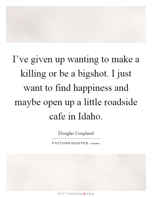 I've given up wanting to make a killing or be a bigshot. I just want to find happiness and maybe open up a little roadside cafe in Idaho Picture Quote #1