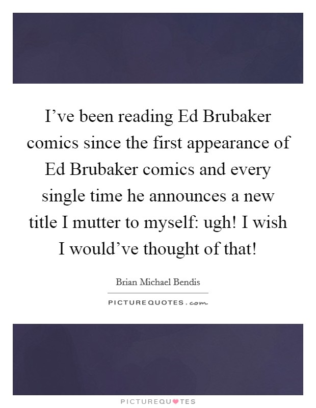 I've been reading Ed Brubaker comics since the first appearance of Ed Brubaker comics and every single time he announces a new title I mutter to myself: ugh! I wish I would've thought of that! Picture Quote #1
