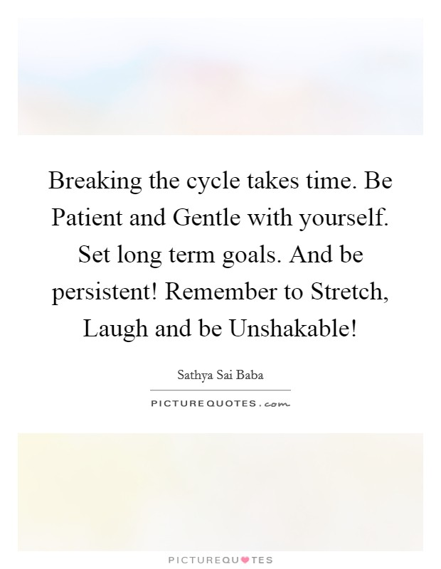 Breaking the cycle takes time. Be Patient and Gentle with yourself. Set long term goals. And be persistent! Remember to Stretch, Laugh and be Unshakable! Picture Quote #1