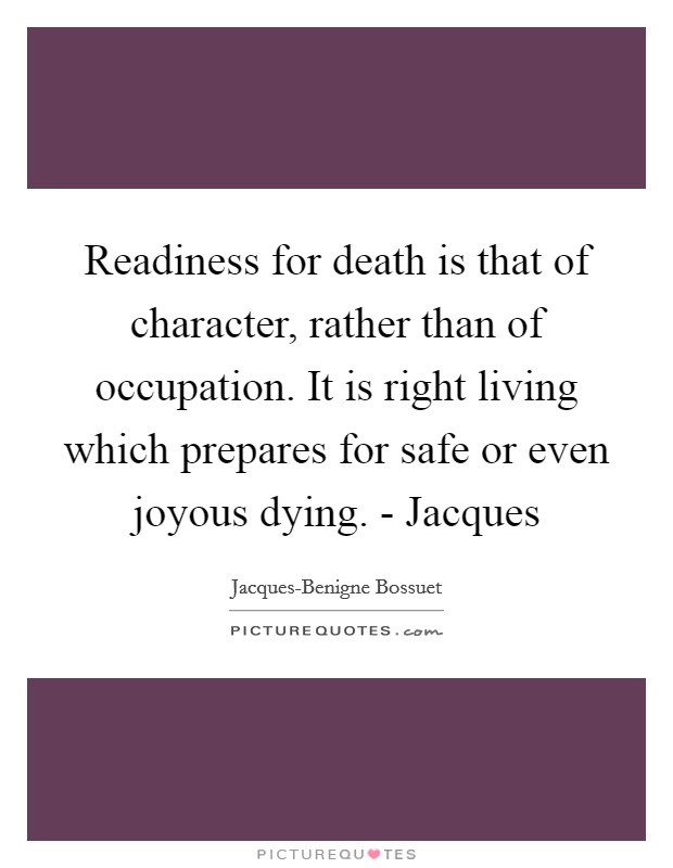 Readiness for death is that of character, rather than of occupation. It is right living which prepares for safe or even joyous dying. - Jacques Picture Quote #1