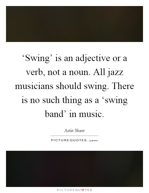 'Swing' is an adjective or a verb, not a noun. All jazz musicians should swing. There is no such thing as a 'swing band' in music Picture Quote #1