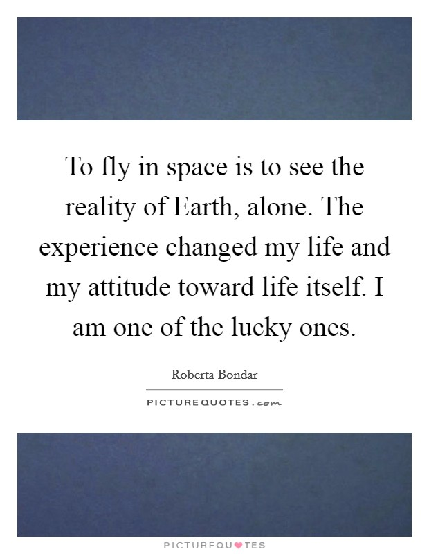 To fly in space is to see the reality of Earth, alone. The experience changed my life and my attitude toward life itself. I am one of the lucky ones Picture Quote #1
