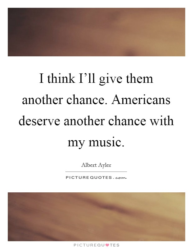 I think I'll give them another chance. Americans deserve another chance with my music Picture Quote #1