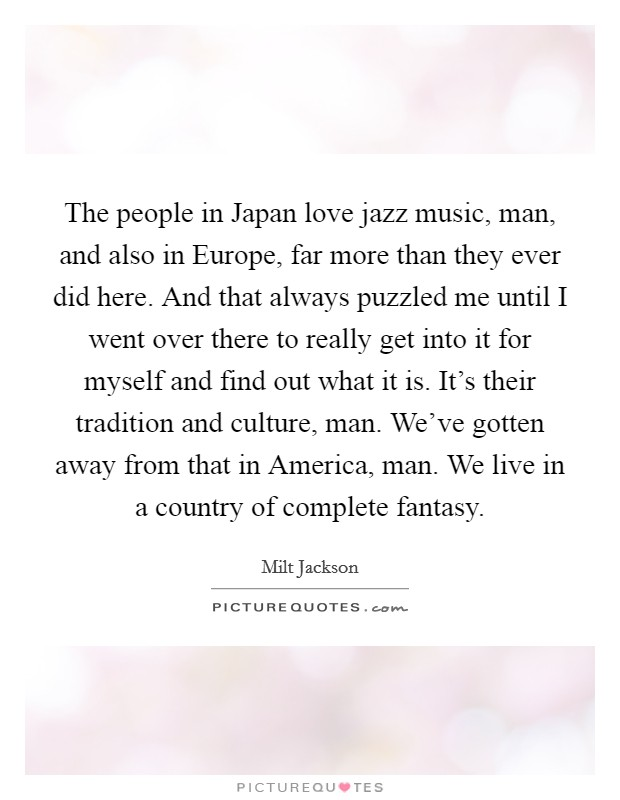 The people in Japan love jazz music, man, and also in Europe, far more than they ever did here. And that always puzzled me until I went over there to really get into it for myself and find out what it is. It's their tradition and culture, man. We've gotten away from that in America, man. We live in a country of complete fantasy Picture Quote #1