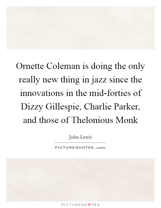 Ornette Coleman is doing the only really new thing in jazz since the innovations in the mid-forties of Dizzy Gillespie, Charlie Parker, and those of Thelonious Monk Picture Quote #1