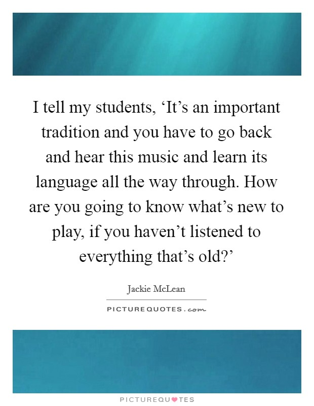 I tell my students, 'It's an important tradition and you have to go back and hear this music and learn its language all the way through. How are you going to know what's new to play, if you haven't listened to everything that's old?' Picture Quote #1