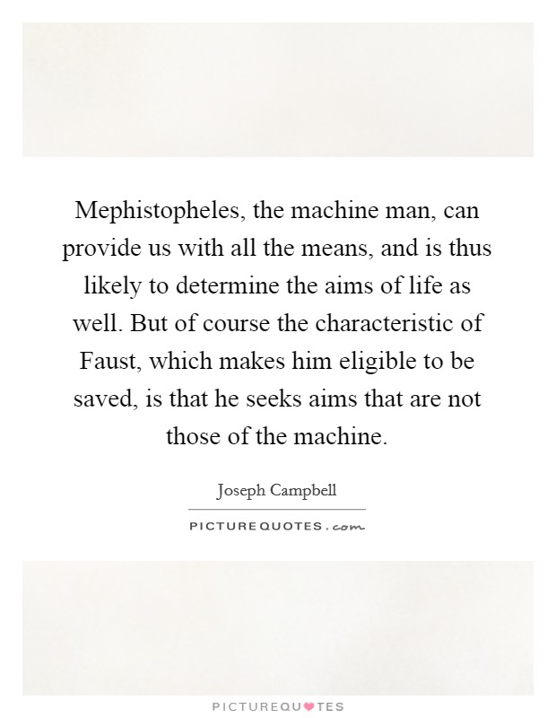 Mephistopheles, the machine man, can provide us with all the means, and is thus likely to determine the aims of life as well. But of course the characteristic of Faust, which makes him eligible to be saved, is that he seeks aims that are not those of the machine Picture Quote #1