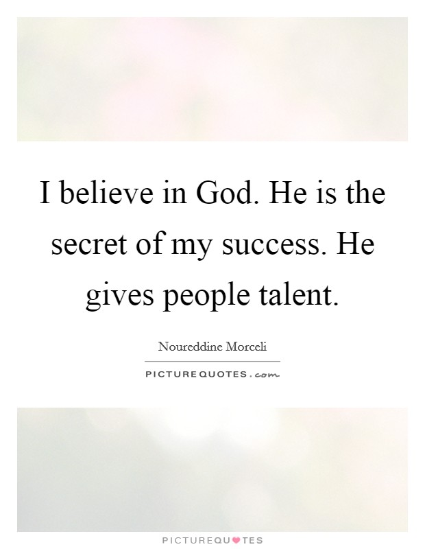 I believe in God. He is the secret of my success. He gives people talent Picture Quote #1