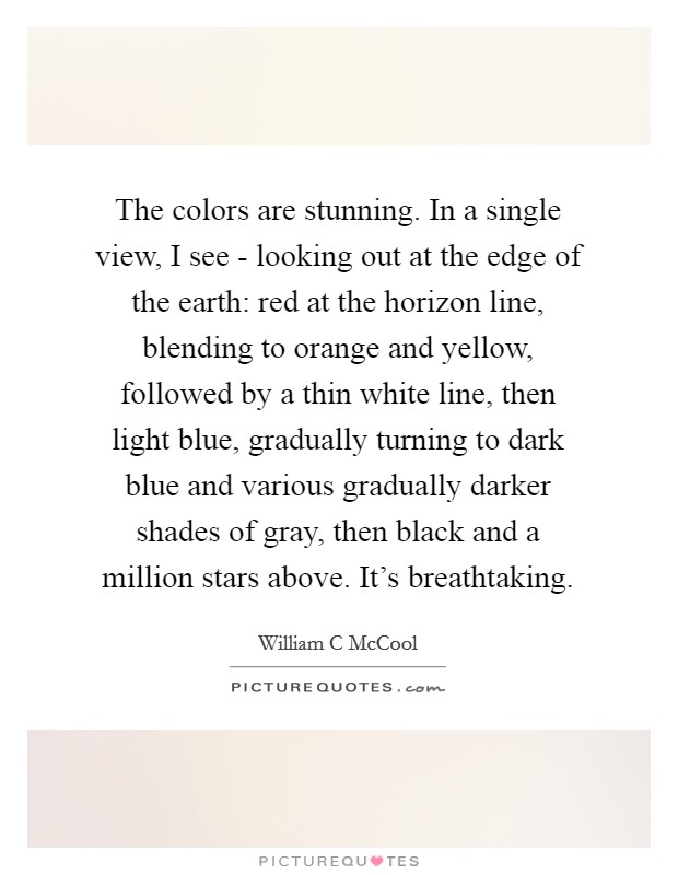 The colors are stunning. In a single view, I see - looking out at the edge of the earth: red at the horizon line, blending to orange and yellow, followed by a thin white line, then light blue, gradually turning to dark blue and various gradually darker shades of gray, then black and a million stars above. It's breathtaking Picture Quote #1