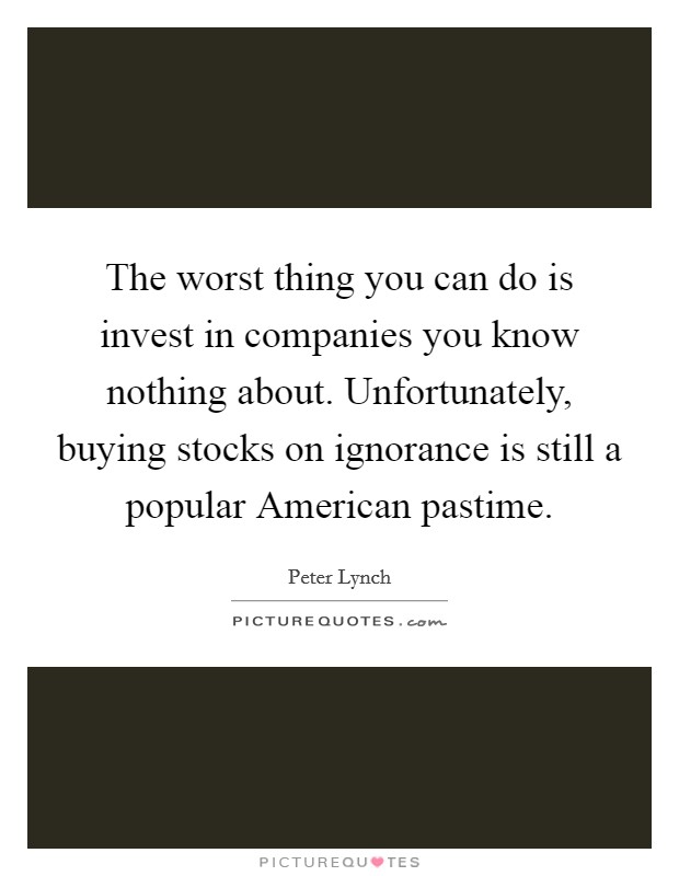 The worst thing you can do is invest in companies you know nothing about. Unfortunately, buying stocks on ignorance is still a popular American pastime Picture Quote #1