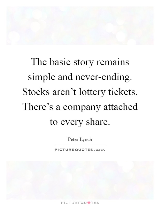 The basic story remains simple and never-ending. Stocks aren't lottery tickets. There's a company attached to every share Picture Quote #1