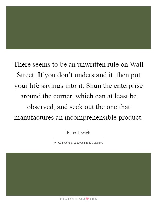 There seems to be an unwritten rule on Wall Street: If you don't understand it, then put your life savings into it. Shun the enterprise around the corner, which can at least be observed, and seek out the one that manufactures an incomprehensible product Picture Quote #1