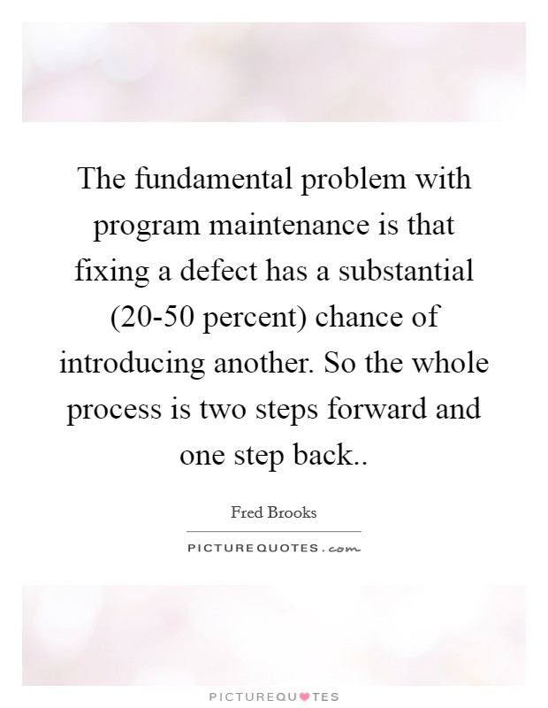 The fundamental problem with program maintenance is that fixing a defect has a substantial (20-50 percent) chance of introducing another. So the whole process is two steps forward and one step back Picture Quote #1