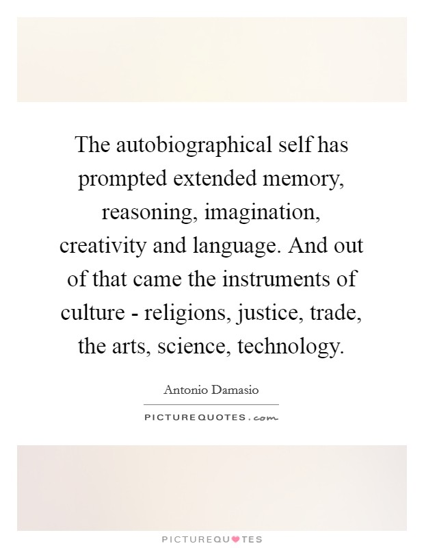 The autobiographical self has prompted extended memory, reasoning, imagination, creativity and language. And out of that came the instruments of culture - religions, justice, trade, the arts, science, technology Picture Quote #1