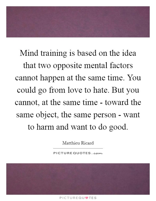 Mind training is based on the idea that two opposite mental factors cannot happen at the same time. You could go from love to hate. But you cannot, at the same time - toward the same object, the same person - want to harm and want to do good Picture Quote #1