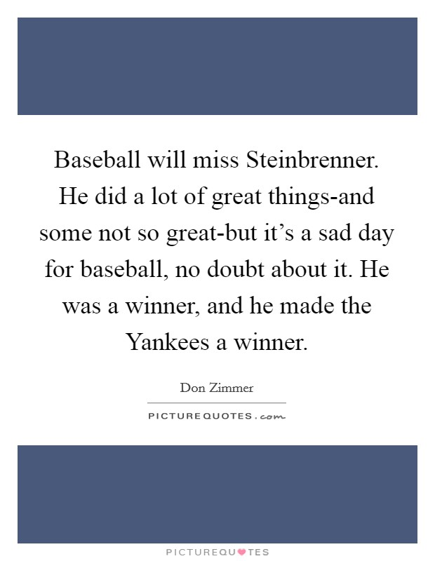 Baseball will miss Steinbrenner. He did a lot of great things-and some not so great-but it's a sad day for baseball, no doubt about it. He was a winner, and he made the Yankees a winner Picture Quote #1