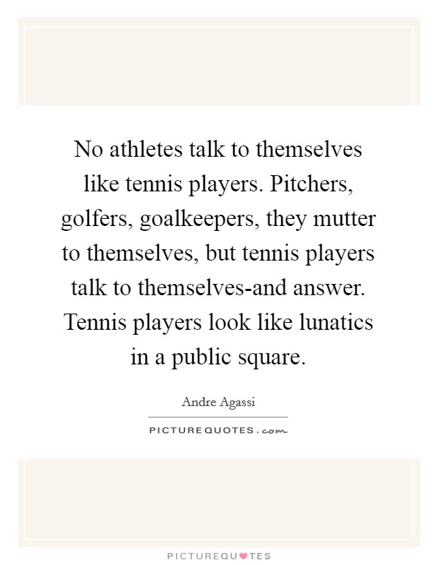 No athletes talk to themselves like tennis players. Pitchers, golfers, goalkeepers, they mutter to themselves, but tennis players talk to themselves-and answer. Tennis players look like lunatics in a public square Picture Quote #1