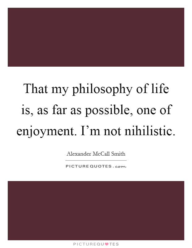 That my philosophy of life is, as far as possible, one of enjoyment. I'm not nihilistic Picture Quote #1
