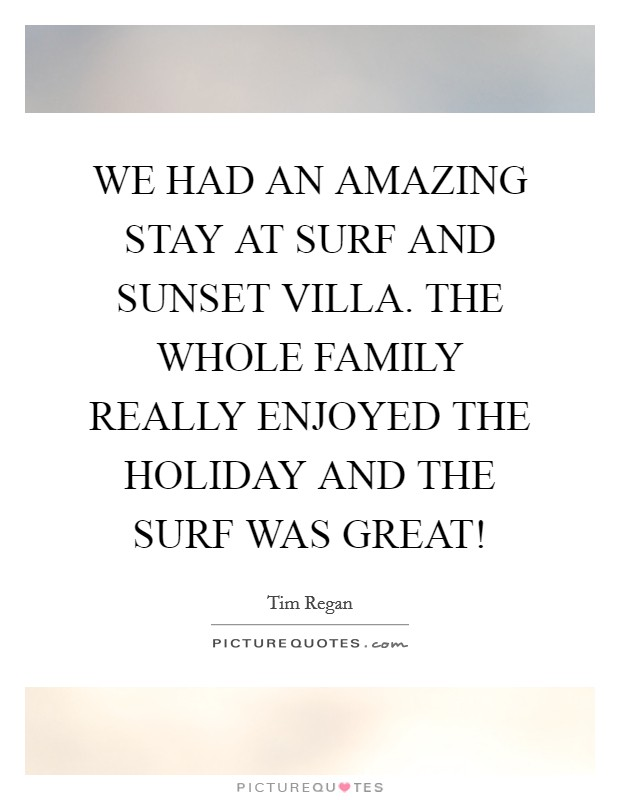 WE HAD AN AMAZING STAY AT SURF AND SUNSET VILLA. THE WHOLE FAMILY REALLY ENJOYED THE HOLIDAY AND THE SURF WAS GREAT! Picture Quote #1