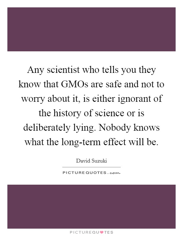 Any scientist who tells you they know that GMOs are safe and not to worry about it, is either ignorant of the history of science or is deliberately lying. Nobody knows what the long-term effect will be Picture Quote #1
