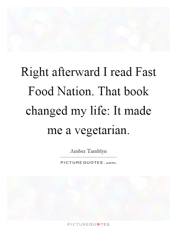 Right afterward I read Fast Food Nation. That book changed my life: It made me a vegetarian Picture Quote #1