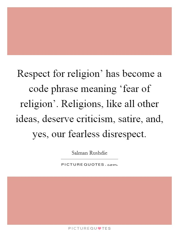 Respect for religion' has become a code phrase meaning 'fear of religion'. Religions, like all other ideas, deserve criticism, satire, and, yes, our fearless disrespect Picture Quote #1
