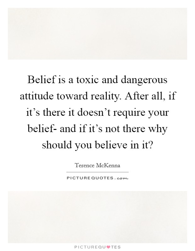 Belief is a toxic and dangerous attitude toward reality. After all, if it's there it doesn't require your belief- and if it's not there why should you believe in it? Picture Quote #1