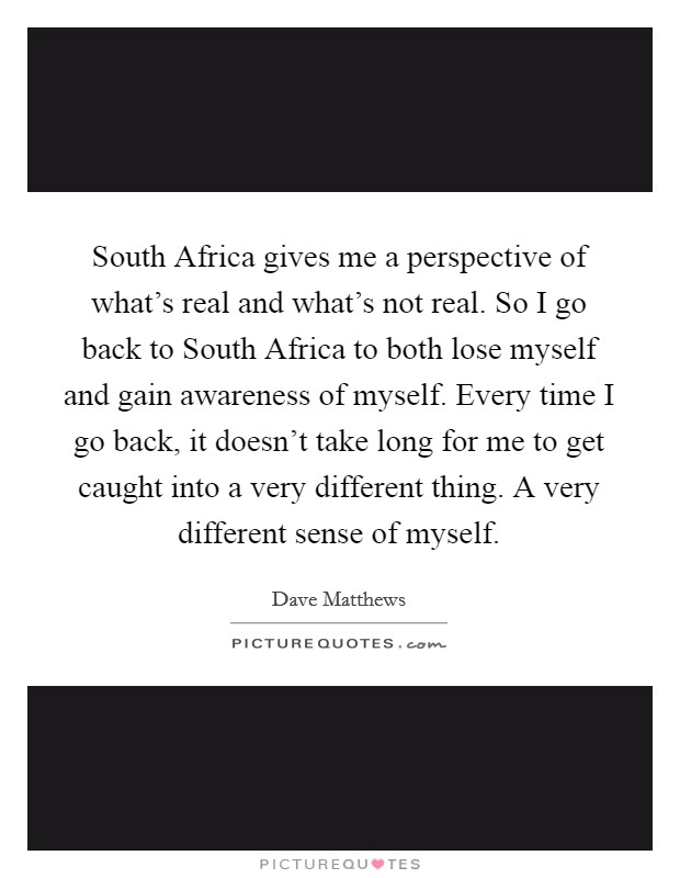 South Africa gives me a perspective of what's real and what's not real. So I go back to South Africa to both lose myself and gain awareness of myself. Every time I go back, it doesn't take long for me to get caught into a very different thing. A very different sense of myself Picture Quote #1