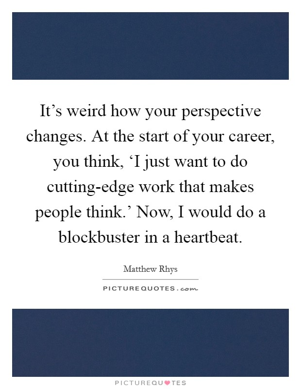 It's weird how your perspective changes. At the start of your career, you think, 'I just want to do cutting-edge work that makes people think.' Now, I would do a blockbuster in a heartbeat Picture Quote #1