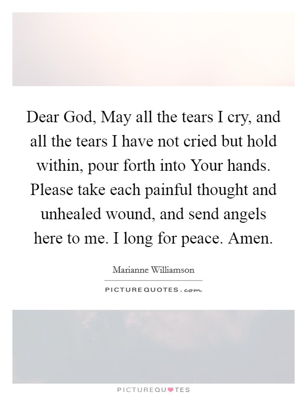 Dear God, May all the tears I cry, and all the tears I have not cried but hold within, pour forth into Your hands. Please take each painful thought and unhealed wound, and send angels here to me. I long for peace. Amen Picture Quote #1