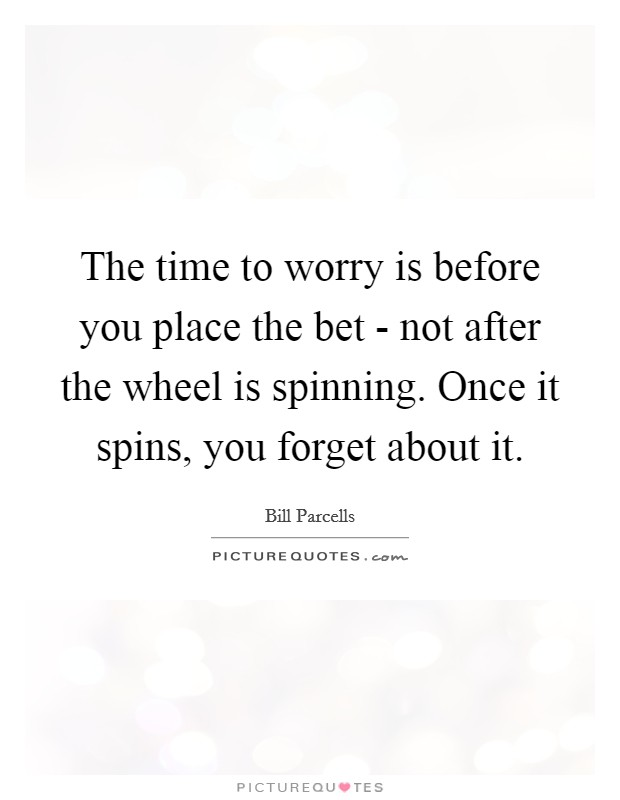 The time to worry is before you place the bet - not after the wheel is spinning. Once it spins, you forget about it Picture Quote #1