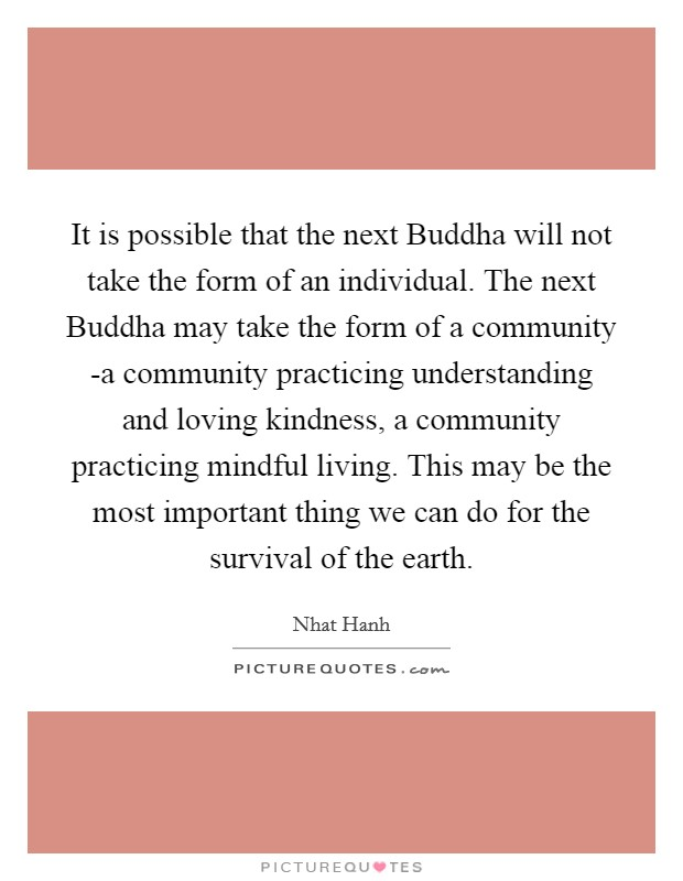 It is possible that the next Buddha will not take the form of an individual. The next Buddha may take the form of a community -a community practicing understanding and loving kindness, a community practicing mindful living. This may be the most important thing we can do for the survival of the earth Picture Quote #1