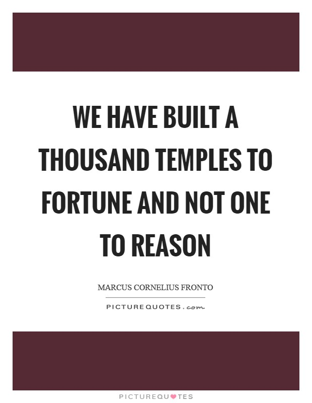 We have built a thousand temples to Fortune and not one to Reason Picture Quote #1