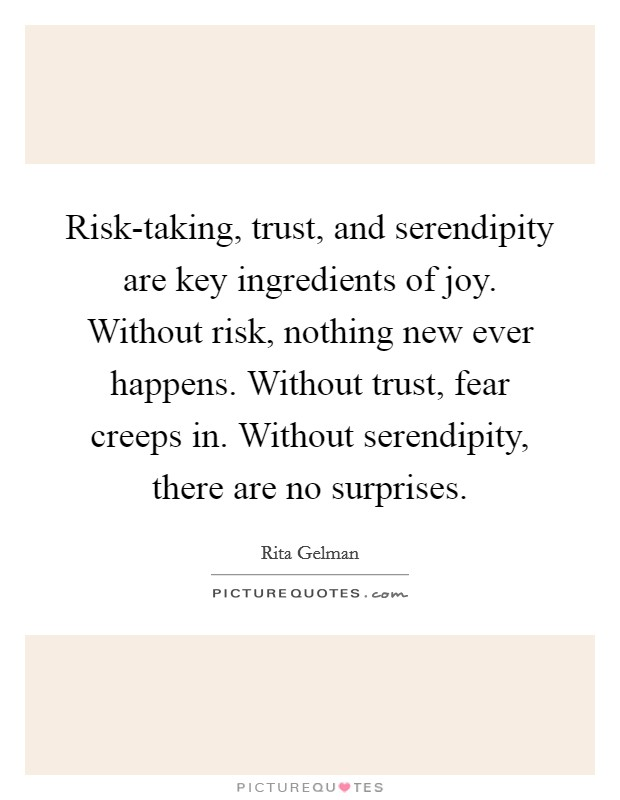 Risk-taking, trust, and serendipity are key ingredients of joy. Without risk, nothing new ever happens. Without trust, fear creeps in. Without serendipity, there are no surprises Picture Quote #1