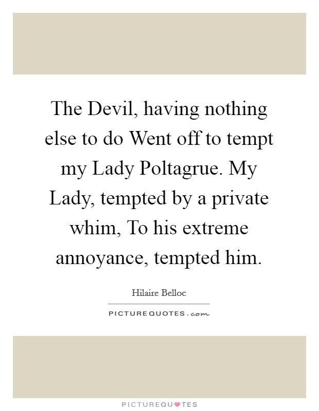 The Devil, having nothing else to do Went off to tempt my Lady Poltagrue. My Lady, tempted by a private whim, To his extreme annoyance, tempted him Picture Quote #1