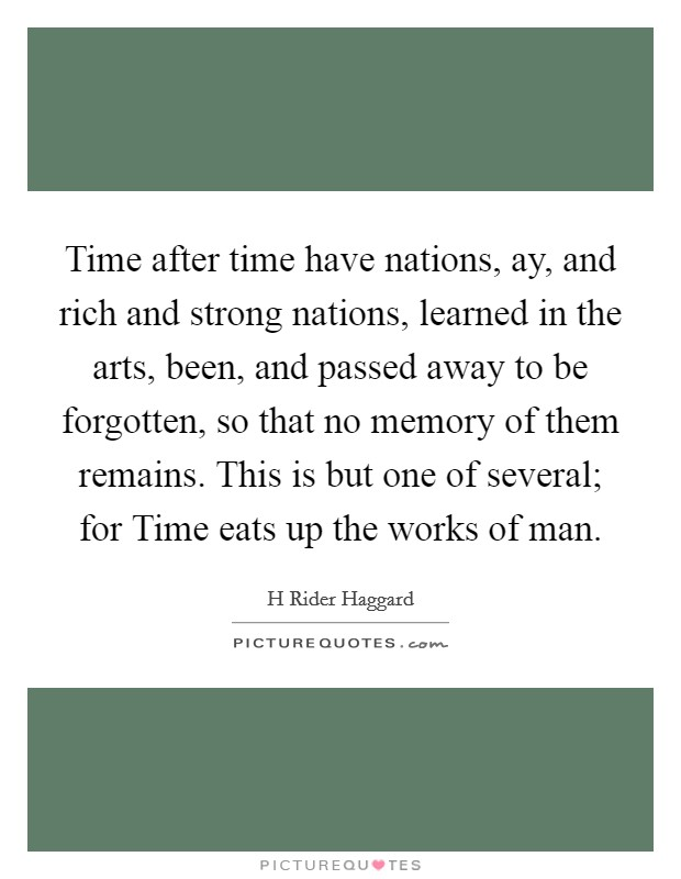 Time after time have nations, ay, and rich and strong nations, learned in the arts, been, and passed away to be forgotten, so that no memory of them remains. This is but one of several; for Time eats up the works of man Picture Quote #1