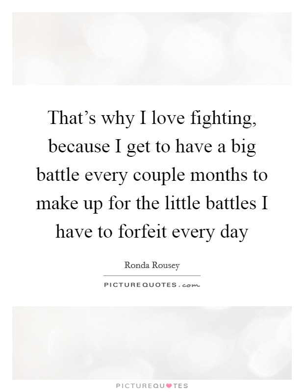 That's why I love fighting, because I get to have a big battle every couple months to make up for the little battles I have to forfeit every day Picture Quote #1
