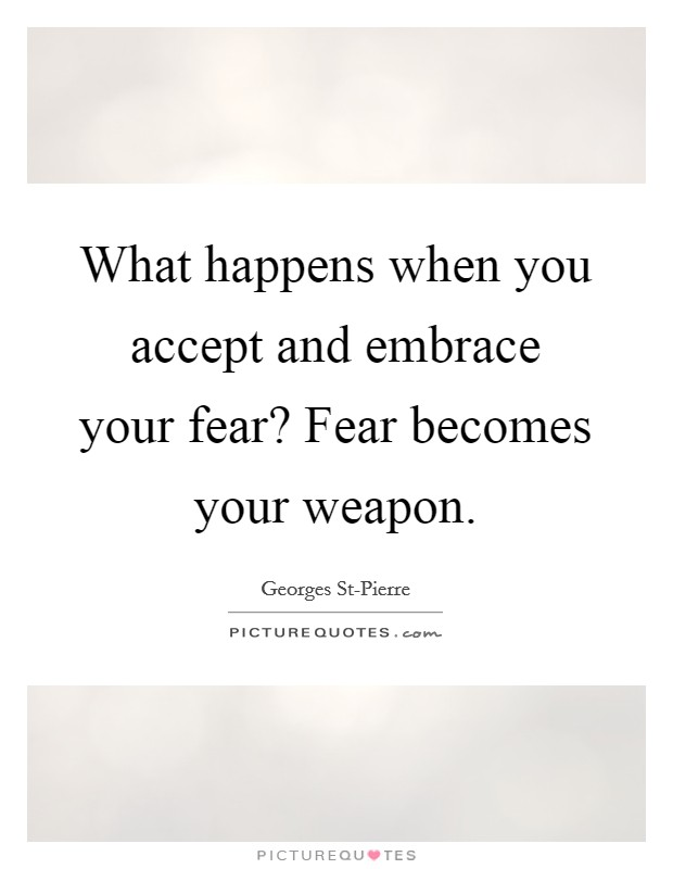 What happens when you accept and embrace your fear? Fear becomes your weapon Picture Quote #1