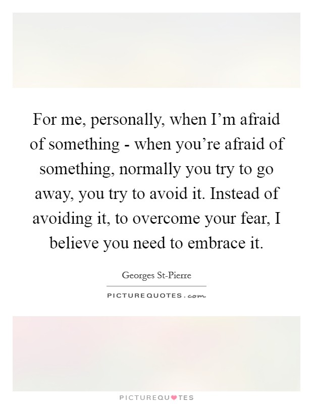 For me, personally, when I'm afraid of something - when you're afraid of something, normally you try to go away, you try to avoid it. Instead of avoiding it, to overcome your fear, I believe you need to embrace it Picture Quote #1