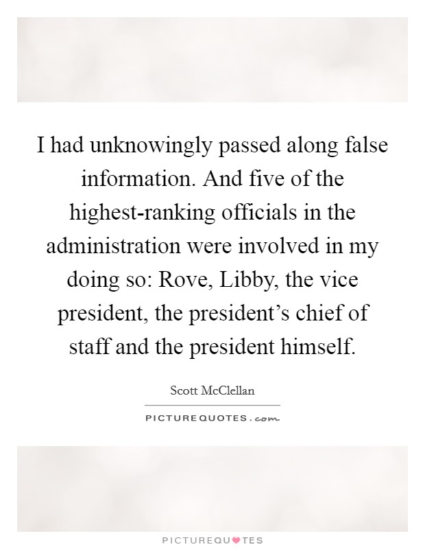I had unknowingly passed along false information. And five of the highest-ranking officials in the administration were involved in my doing so: Rove, Libby, the vice president, the president's chief of staff and the president himself Picture Quote #1