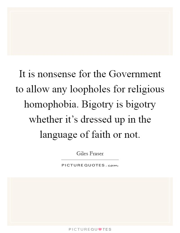 It is nonsense for the Government to allow any loopholes for religious homophobia. Bigotry is bigotry whether it's dressed up in the language of faith or not Picture Quote #1
