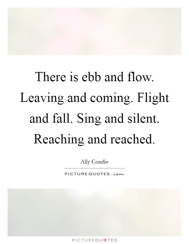 There is ebb and flow. Leaving and coming. Flight and fall. Sing and silent. Reaching and reached Picture Quote #1